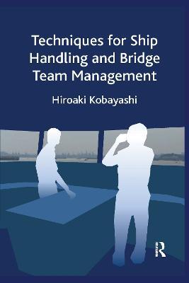 Techniques for Ship Handling and Bridge Team Management by Hiroaki Kobayashi