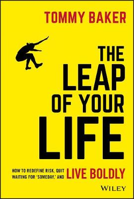 The Leap of Your Life: How to Redefine Risk, Quit Waiting For 'Someday,' and Live Boldly by Tommy Baker