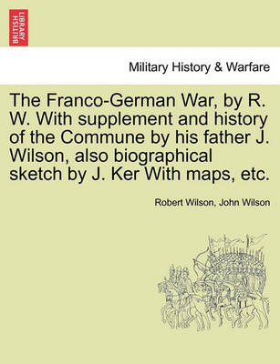 The Franco-German War, by R. W. with Supplement and History of the Commune by His Father J. Wilson, Also Biographical Sketch by J. Ker with Maps, Etc. by IV Robert Wilson