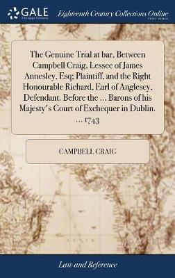 The Genuine Trial at Bar, Between Campbell Craig, Lessee of James Annesley, Esq; Plaintiff, and the Right Honourable Richard, Earl of Anglesey, Defendant. Before the ... Barons of His Majesty's Court of Exchequer in Dublin. ... 1743 by Campbell Craig