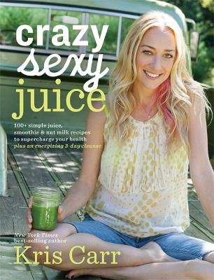 Crazy Sexy Juice by Kris Carr