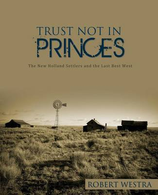 Trust Not in Princes: The New Holland Settlers and the Last Best West by Robert Westra