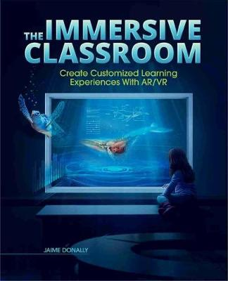 The Immersive Classroom: Create Customized Learning Experiences with AR/VR by Jaime Donally