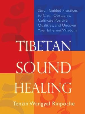 Tibetan Sound Healing: Seven Guided Practices for Clearing Obstacles, Accessing Positive Qualities, and Uncovering Your Inherent Wisdom by Tenzin Wangyal-Rinpoche