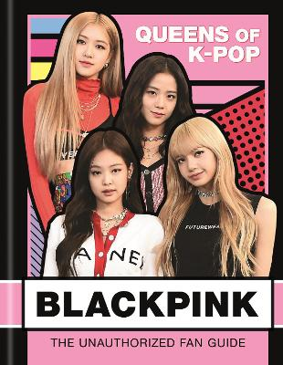 BLACKPINK: Queens of K-Pop: The Unauthorized Fan Guide book