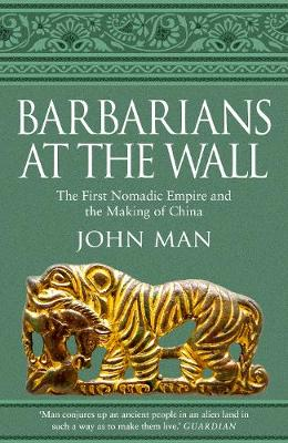 Barbarians at the Wall: The First Nomadic Empire and the Making of China by John Man