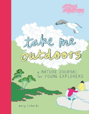 Take Me Outdoors: A Nature Journal for Young Explorers by Mary Richards