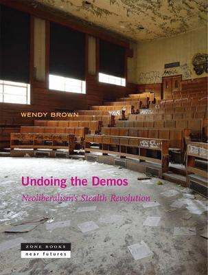 Undoing the Demos - Neoliberalism`s Stealth Revolution by Wendy Brown