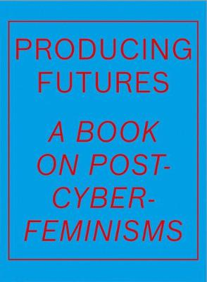 Producing Futures: A Book on Post-Cyber-Feminisms by Heike Munder