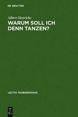 Warum Soll Ich Denn Tanzen?: Dionysisches Im Chor Der Griechischen Trag die by Albert Henrichs