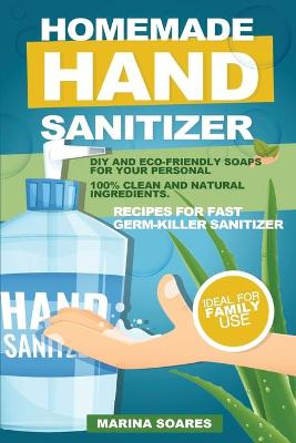 Homemade Hand Sanitizier: Recipes for organic lotions made by eco-friendly ingredients. Guide to produce DIY hand sanitizer for personal hygiene and save money by Marina Soares