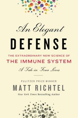 Elegant Defense, An: The Extraordinary New Science of the Immune System: A Tale in Four Lives by Matt Richtel