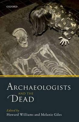 Archaeologists and the Dead by Howard Williams