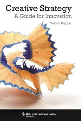 Creative Strategy: A Guide for Innovation by William Duggan