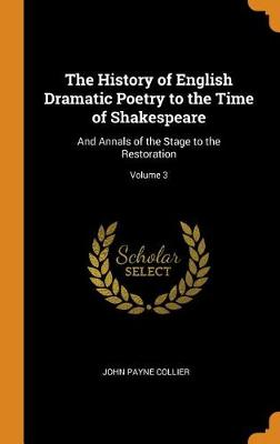 The History of English Dramatic Poetry to the Time of Shakespeare: And Annals of the Stage to the Restoration; Volume 3 by John Payne Collier