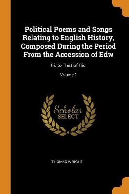 Political Poems and Songs Relating to English History, Composed During the Period from the Accession of Edw: III. to That of Ric; Volume 1 by Thomas Wright