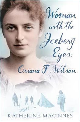 Woman with the Iceberg Eyes: Oriana F. Wilson by Katherine MacInnes