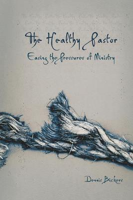 The Healthy Pastor by Dennis Bickers