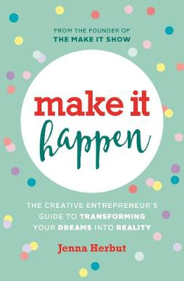 Make It Happen!: The Creative Entrepreneur's Guide to Transforming Your Dreams Into Reality by Jenna Herbut