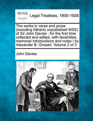 The Works in Verse and Prose (Including Hitherto Unpublished Mss) of Sir John Davies: For the First Time Collected and Edited, with Facsimiles, Memorial Introductions and Notes / By Alexander B. Grosart. Volume 2 of 3 by John Davies