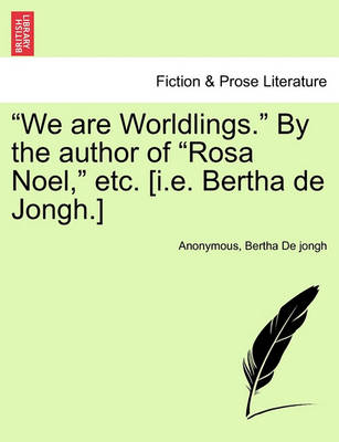 """""""We Are Worldlings."""" by the Author of """"Rosa Noel,"""" Etc. [I.E. Bertha de Jongh.] by Anonymous"""