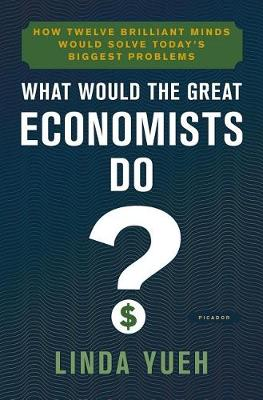 The What Would the Great Economists Do? by Linda Yueh