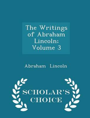 The Writings of Abraham Lincoln; Volume 3 - Scholar's Choice Edition by Abraham Lincoln