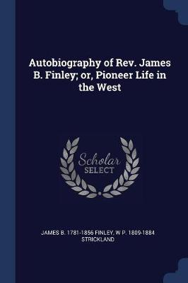 Autobiography of REV. James B. Finley; Or, Pioneer Life in the West by James Bradley Finley