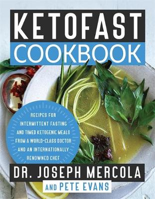 KetoFast Cookbook: Recipes for Intermittent Fasting and Timed Ketogenic Meals from a World-Class Doctor and an Internationally Renowned Chef by Dr Joseph Mercola