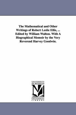The Mathematical and Other Writings of Robert Leslie Ellis, ... Edited by William Walton. with a Biographical Memoir by the Very Reverend Harvey Goodwin. by Robert Leslie Ellis