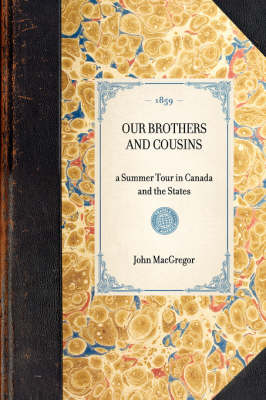 Our Brothers and Cousins: A Summer Tour in Canada and the States by John MacGregor