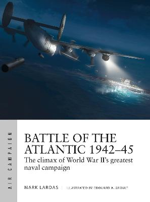 Battle of the Atlantic 1942-45: The climax of World War II's greatest naval campaign by Mark Lardas