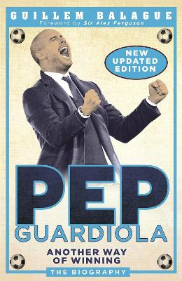 Pep Guardiola: Another Way of Winning: The Biography by Guillem Balague