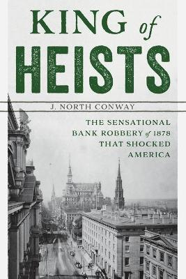 King of Heists: The Sensational Bank Robbery of 1878 That Shocked America by J. North Conway