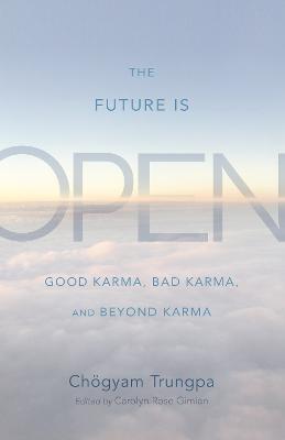 The Future Is Open: Good Karma, Bad Karma, and Beyond Karma by Choegyam Trungpa