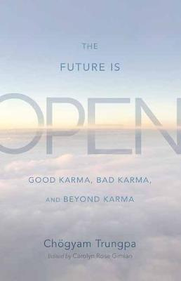 The Future Is Open: Good Karma, Bad Karma, and Beyond Karma by Choegyam Trungpa