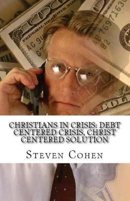 Christians In Crisis: Debt Centered Crisis, Christ Centered Solution by Steven Cohen
