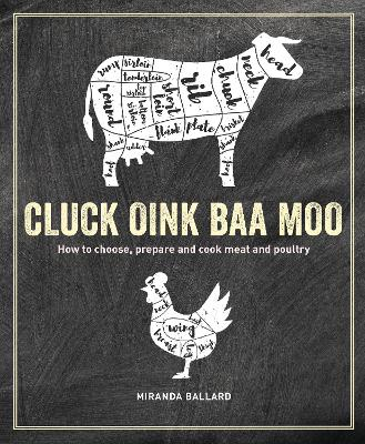 Cluck, Oink, Baa, Moo: How to Choose, Prepare and Cook Meat and Poultry by Miranda Ballard