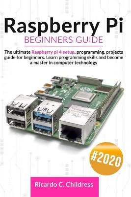 Raspberry PI Beginners Guide: The Ultimate Raspberry PI 4 Setup, Programming, Projects Guide for Beginners. Learn Programming Skills and become a Master in Computer Technology by Ricardo Childress