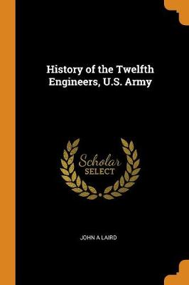 History of the Twelfth Engineers, U.S. Army by John A Laird