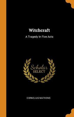 Witchcraft: A Tragedy in Five Acts by Cornelius Mathews