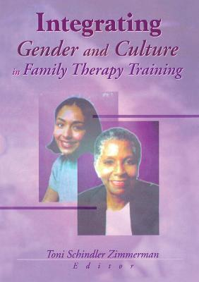 Integrating Gender and Culture in Family Therapy Training by Toni Schindler Zimmerman
