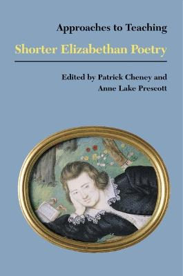 Approaches to Teaching Shorter Elizabethan Poetry by Patrick Cheney