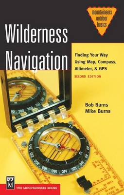 Wilderness Navigation: Finding Your Way Using Map, Compass, Altimeter and GPS by Bob Burns