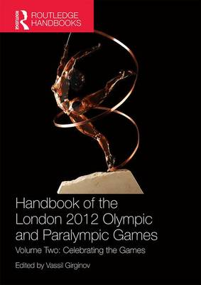 Handbook of the London 2012 Olympic and Paralympic Games: Volume Two: Celebrating the Games by Vassil Girginov