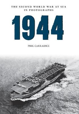 1944 The Second World War at Sea in Photographs by Phil Carradice