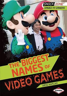 The Biggest Names of Video Games by Arie Kaplan