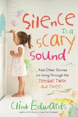 Silence is a Scary Sound: And Other Stories on Living Through the Terrible Twos and Threes by Clint Edwards