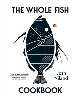 The Whole Fish Cookbook: New ways to cook, eat and think by Josh Niland