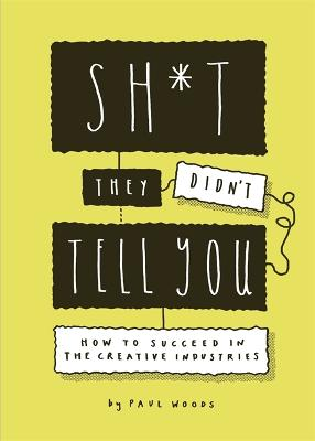 Sh*t They Didn't Tell You: How to Succeed in the Creative Industries by Paul Woods